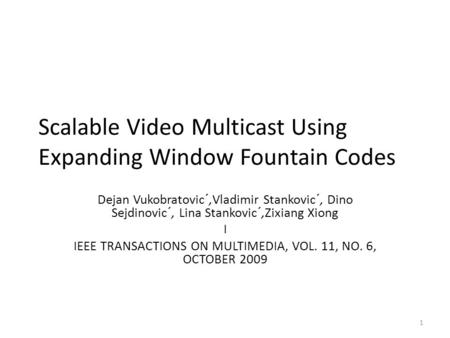 Scalable Video Multicast Using Expanding Window Fountain Codes Dejan Vukobratovic´,Vladimir Stankovic´, Dino Sejdinovic´, Lina Stankovic´,Zixiang Xiong.