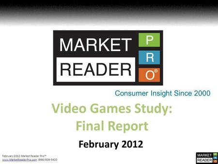 February 2012 Market Reader Pro www.MarketReaderPro.comwww.MarketReaderPro.com (866) 809-5420 Video Games Study: Final Report February 2012 Consumer Insight.