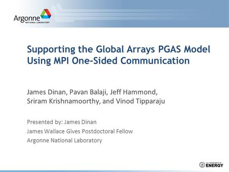 Supporting the Global Arrays PGAS Model Using MPI One-Sided Communication James Dinan, Pavan Balaji, Jeff Hammond, Sriram Krishnamoorthy, and Vinod Tipparaju.