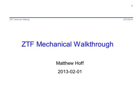 ZTF Mechanical Walkthrough Matthew Hoff 2013-02-01 ZTF Technical Meeting 1.