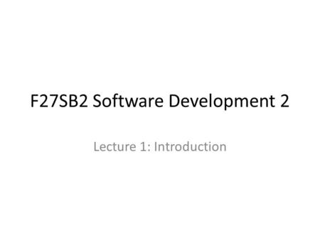 F27SB2 Software Development 2 Lecture 1: Introduction.