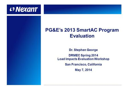 PG&Es 2013 SmartAC Program Evaluation Dr. Stephen George DRMEC Spring 2014 Load Impacts Evaluation Workshop San Francisco, California May 7, 2014.