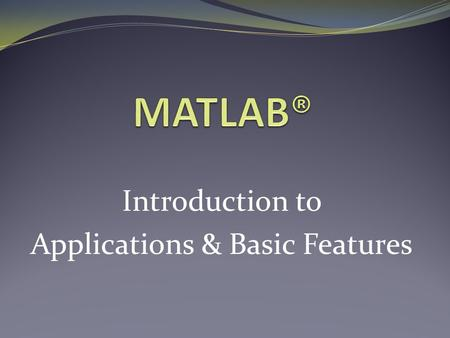 Introduction to Applications & Basic Features. What is MATLAB®? MATLAB® /Simulink® is a powerful software tool for: Performing mathematical computations.