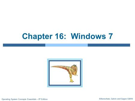 Silberschatz, Galvin and Gagne ©2010 Operating System Concepts Essentials – 8 th Edition Chapter 16: Windows 7.