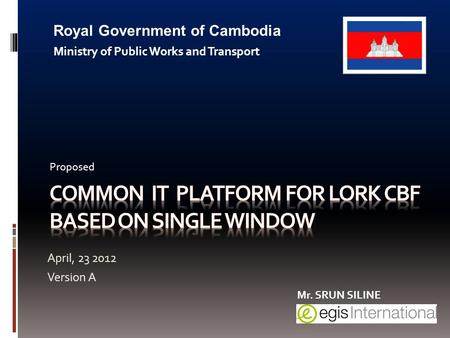 April, 23 2012 Version A Royal Government of Cambodia Ministry of Public Works and Transport Proposed Mr. SRUN SILINE.