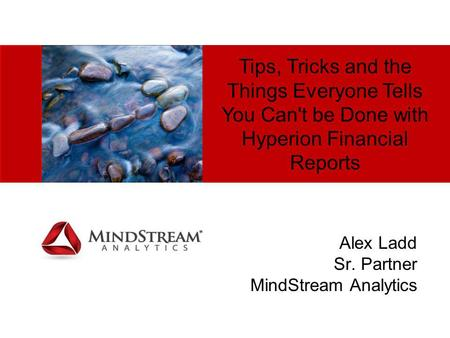 Tips, Tricks and the Things Everyone Tells You Can't be Done with Hyperion Financial Reports Alex Ladd Sr. Partner MindStream Analytics.