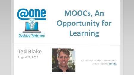 MOOCs, An Opportunity for Learning Ted Blake August 14, 2013 For audio call Toll Free 1-888-886-3951 and use PIN/code 285883.