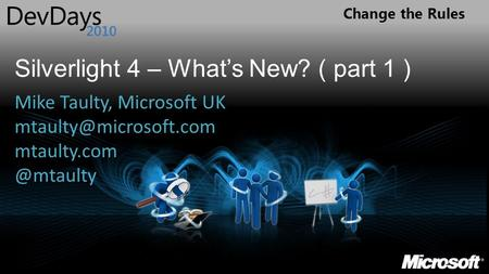 Change the Rules Silverlight 4 – Whats New? ( part 1 ) Mike Taulty, Microsoft UK