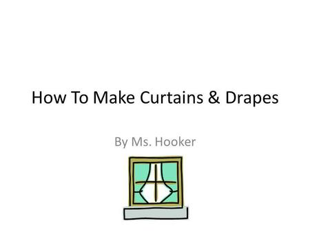How To Make Curtains & Drapes By Ms. Hooker. Measure Your Window (outside casing) Establish the width of fabric needed to cover the window with the desired.