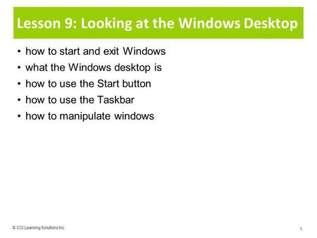 Lesson 9: Looking at the Windows Desktop how to start and exit Windows what the Windows desktop is how to use the Start button how to use the Taskbar how.