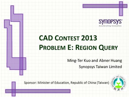 CAD <strong>C</strong> ONTEST 2013 P ROBLEM E: R EGION Q UERY Ming-Ter Kuo and Abner Huang Synopsys Taiwan Limited Sponsor: Minister of Education, Republic of China (Taiwan)