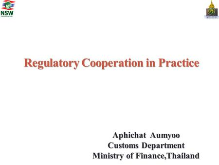 Regulatory Cooperation in Practice Aphichat Aumyoo Customs Department Ministry of Finance,Thailand.