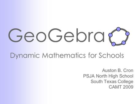 GeoGebra Dynamic Mathematics for Schools Auston B. Cron PSJA North High School South Texas College CAMT 2009.