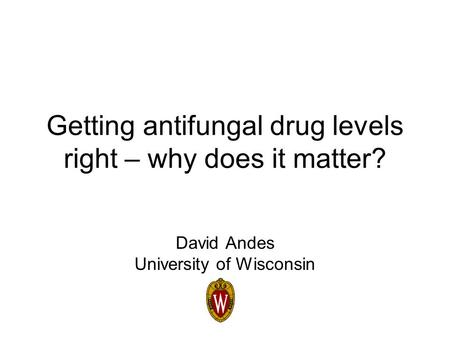 Getting antifungal drug levels right – why does it matter? David Andes University of Wisconsin.
