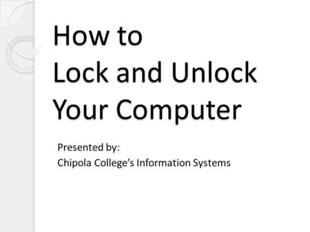 How to Lock and Unlock Your Computer Presented by: Chipola Colleges Information Systems.