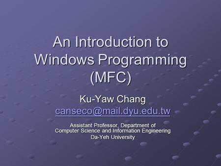 An Introduction to Windows Programming (MFC) Ku-Yaw Chang Assistant Professor, Department of Computer Science and Information Engineering.
