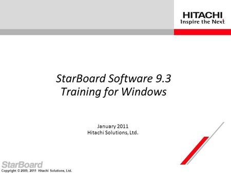 Copyright © 2009, 2011 Hitachi Solutions, Ltd. StarBoard Software 9.3 Training for Windows January 2011 Hitachi Solutions, Ltd.