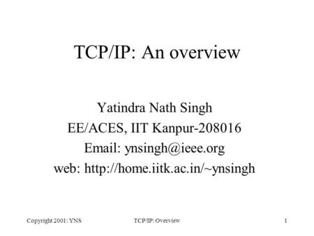 Copyright 2001: YNSTCP/IP: Overview1 TCP/IP: An overview Yatindra Nath Singh EE/ACES, IIT Kanpur-208016   web: