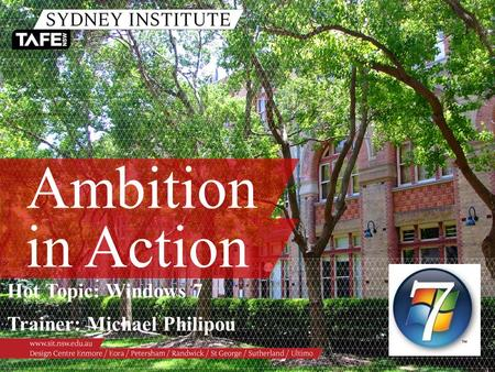 Ambition in Action Hot Topic: Windows 7 Trainer: Michael Philipou.