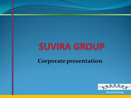 Suvira Group Corporate presentation Suvira Group ABOUT SUVIRA GROUP THE SUVIRA GROUP WAS INSTITUTED IN 2003 BY MR. VIKRAM GHORPADE, WITH THE MAIN OBJECTIVE.