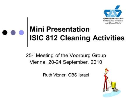 Mini Presentation ISIC 812 Cleaning Activities 25 th Meeting of the Voorburg Group Vienna, 20-24 September, 2010 Ruth Vizner, CBS Israel.