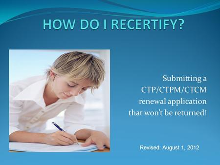Submitting a CTP/CTPM/CTCM renewal application that wont be returned! Revised: August 1, 2012.