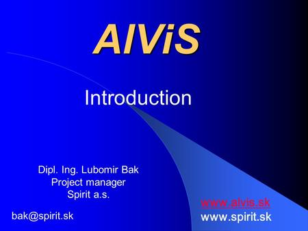 AlViS Introduction Dipl. Ing. Lubomir Bak Project manager Spirit a.s.