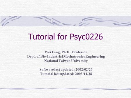 Tutorial for Psyc0226 Wei Fang, Ph.D., Professor Dept. of Bio-Industrial Mechatronics Engineering National Taiwan University Software last updated: 2002/02/26.