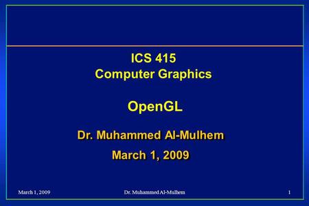 March 1, 2009Dr. Muhammed Al-Mulhem1 ICS 415 Computer Graphics OpenGL Dr. Muhammed Al-Mulhem March 1, 2009 Dr. Muhammed Al-Mulhem March 1, 2009.