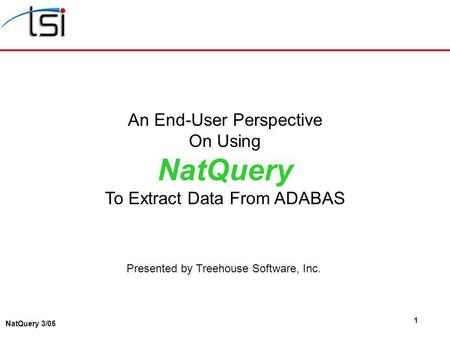 1 NatQuery 3/05 An End-User Perspective On Using NatQuery To Extract Data From ADABAS Presented by Treehouse Software, Inc.