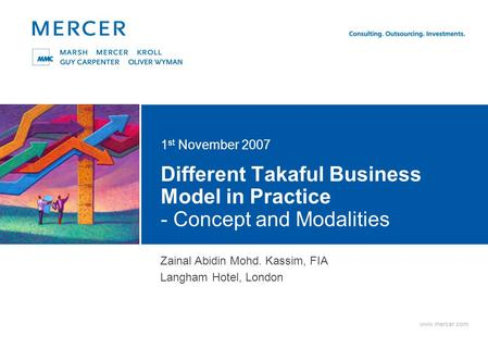 Www.mercer.com Different Takaful Business Model in Practice - Concept and Modalities 1 st November 2007 Delete this text box to display the color square;