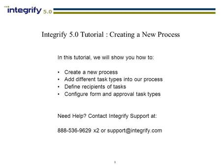 1 Integrify 5.0 Tutorial : Creating a New Process In this tutorial, we will show you how to: Create a new process Add different task types into our process.