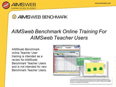 AIMSweb Benchmark Online Training For AIMSweb Teacher Users AIMSweb Benchmark online Teacher User training is intended as a review for AIMSweb Benchmark.