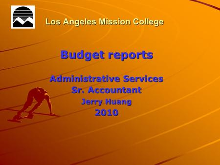 Los Angeles Mission College Budget reports Administrative Services Sr. Accountant Jerry Huang 2010.