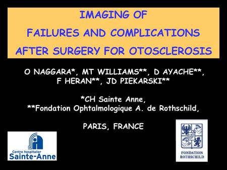 IMAGING OF FAILURES AND COMPLICATIONS AFTER SURGERY FOR OTOSCLEROSIS O NAGGARA*, MT WILLIAMS**, D AYACHE**, F HERAN**, JD PIEKARSKI** *CH Sainte Anne,