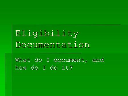 Eligibility Documentation What do I document, and how do I do it?