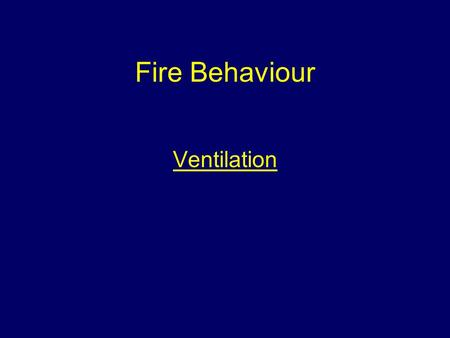 Fire Behaviour Ventilation. Aim To provide students with information to give them an understanding of the behaviour of fire.