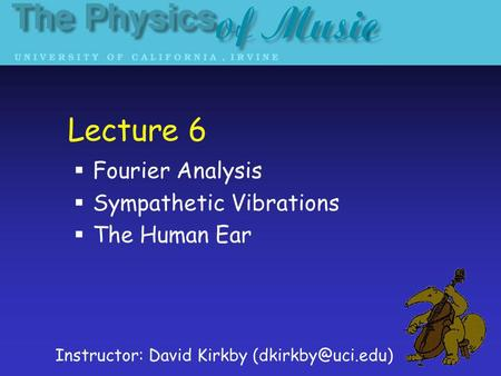 Lecture 6 Fourier Analysis Sympathetic Vibrations The Human Ear Instructor: David Kirkby