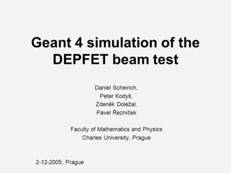 Geant 4 simulation of the DEPFET beam test Daniel Scheirich, Peter Kodyš, Zdeněk Doležal, Pavel Řezníček Faculty of Mathematics and Physics Charles University,