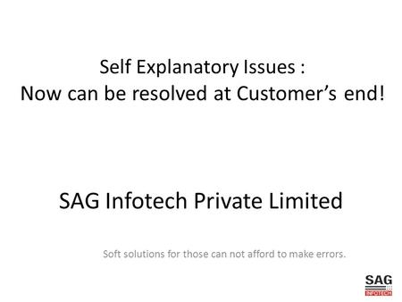 SAG Infotech Private Limited Soft solutions for those can not afford to make errors. Self Explanatory Issues : Now can be resolved at Customers end!