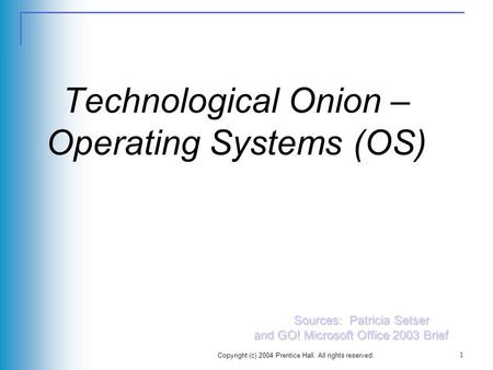 Copyright (c) 2004 Prentice Hall. All rights reserved. 1 Technological Onion – Operating Systems (OS) Sources: Patricia Setser and GO! Microsoft Office.