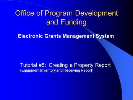 Office of Program Development and Funding Electronic Grants Management System Tutorial #5: Creating a Property Report (Equipment Inventory and Receiving.