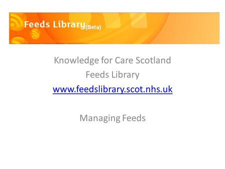 Knowledge for Care Scotland Feeds Library www.feedslibrary.scot.nhs.uk Managing Feeds.