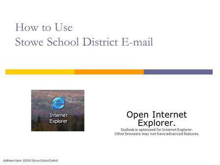 How to Use Stowe School District E-mail Open Internet Explorer. Outlook is optimized for Internet Explorer. Other browsers may not have advanced features.