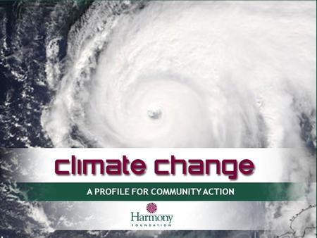 A PROFILE FOR COMMUNITY ACTION. 2 What is global climate change? A global shift in the general patterns of our climate: an average rise in worldwide temperature.