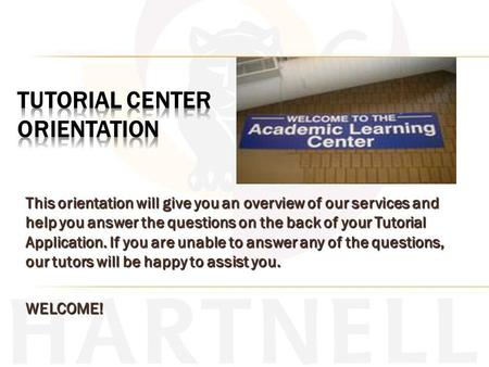 This orientation will give you an overview of our services and help you answer the questions on the back of your Tutorial Application. If you are unable.