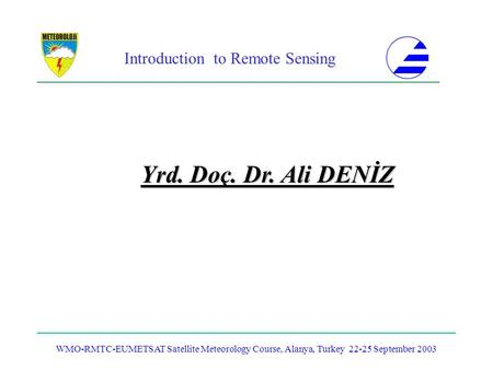 Introduction to Remote Sensing WMO-RMTC-EUMETSAT Satellite Meteorology Course, Alanya, Turkey 22-25 September 2003 Yrd. Doç. Dr. Ali DENİZ.