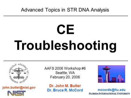 Advanced Topics in STR DNA Analysis AAFS 2006 Workshop #6 Seattle, WA February 20, 2006 Dr. John M. Butler Dr. Bruce R. McCord CE Troubleshooting