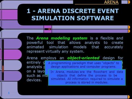 1 The Arena modeling system is a flexible and powerful tool that allows analysts to create animated simulation models that accurately represent virtually.