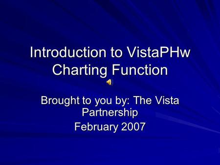 Introduction to VistaPHw Charting Function Brought to you by: The Vista Partnership February 2007.